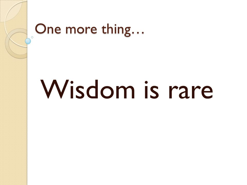 One more thing… Wisdom is rare