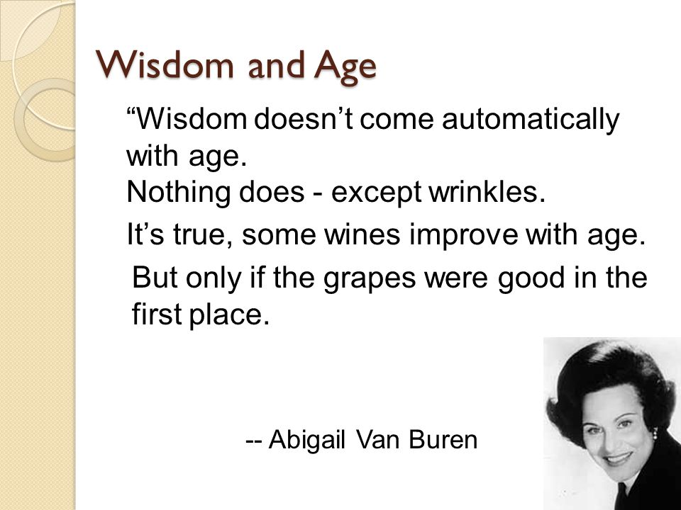 Wisdom and Age But only if the grapes were good in the first place.