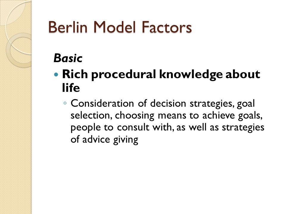 Berlin Model Factors Basic Rich procedural knowledge about life ◦ Consideration of decision strategies, goal selection, choosing means to achieve goals, people to consult with, as well as strategies of advice giving