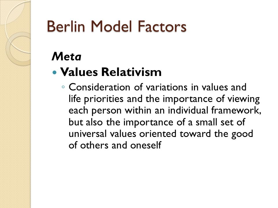 Berlin Model Factors Meta Values Relativism ◦ Consideration of variations in values and life priorities and the importance of viewing each person within an individual framework, but also the importance of a small set of universal values oriented toward the good of others and oneself