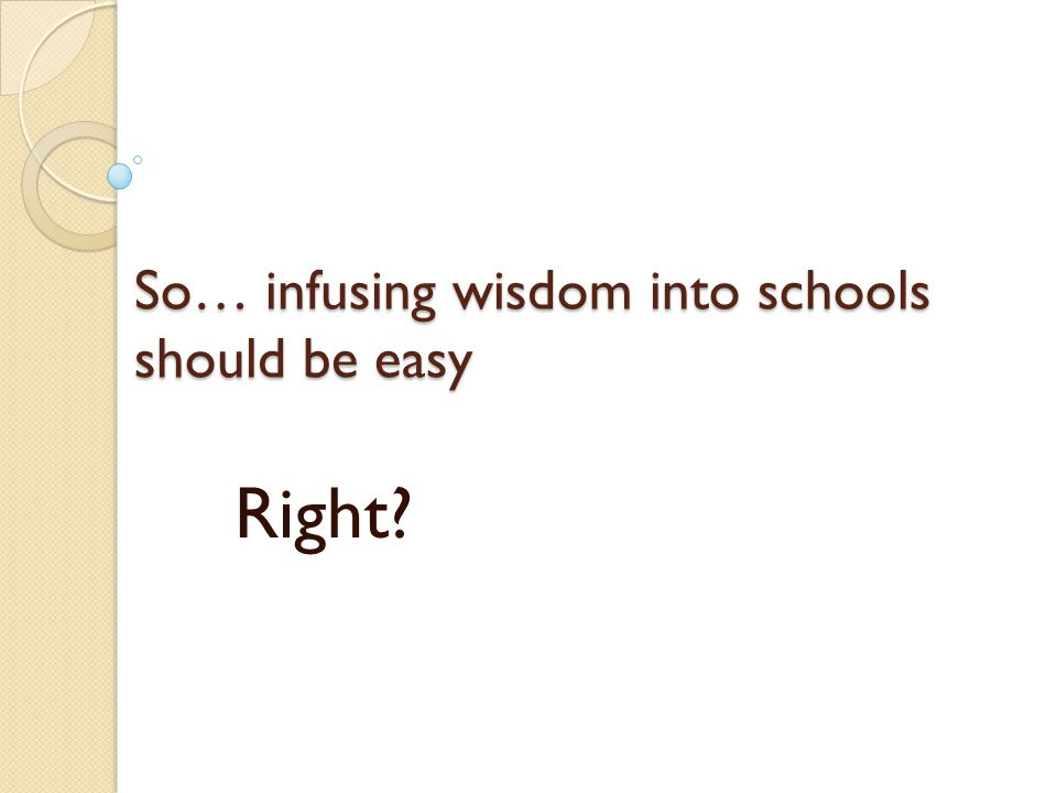 So… infusing wisdom into schools should be easy Right