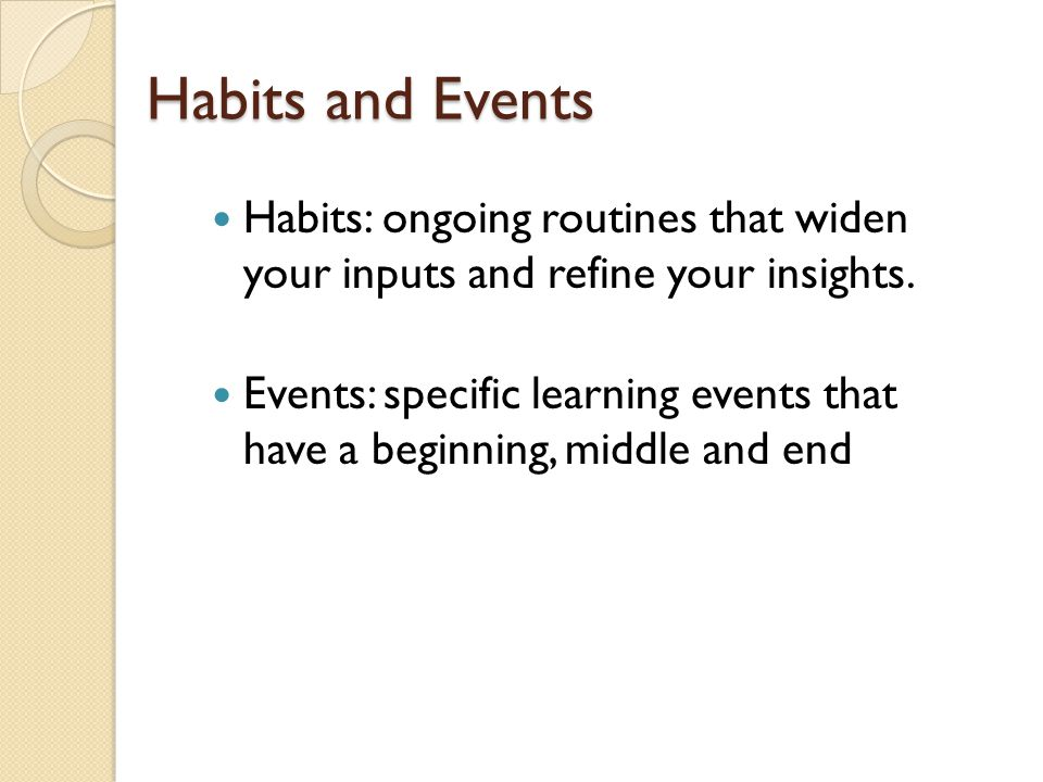 Habits and Events Habits: ongoing routines that widen your inputs and refine your insights.