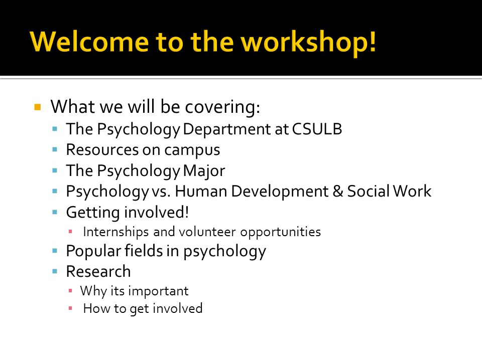 What we will be covering:  The Psychology Department at CSULB  Resources on campus  The Psychology Major  Psychology vs.