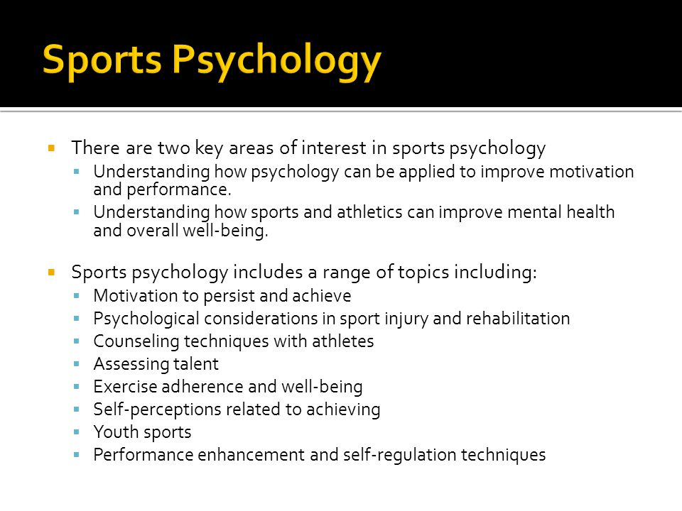  There are two key areas of interest in sports psychology  Understanding how psychology can be applied to improve motivation and performance.
