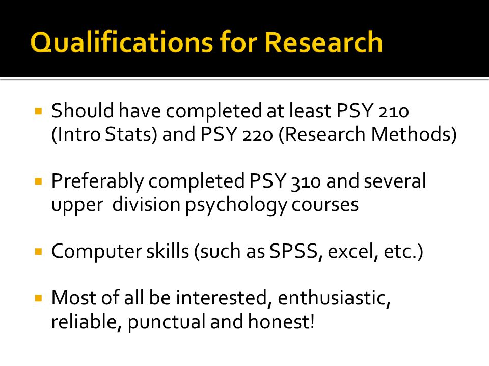  Should have completed at least PSY 210 (Intro Stats) and PSY 220 (Research Methods)  Preferably completed PSY 310 and several upper division psychology courses  Computer skills (such as SPSS, excel, etc.)  Most of all be interested, enthusiastic, reliable, punctual and honest!