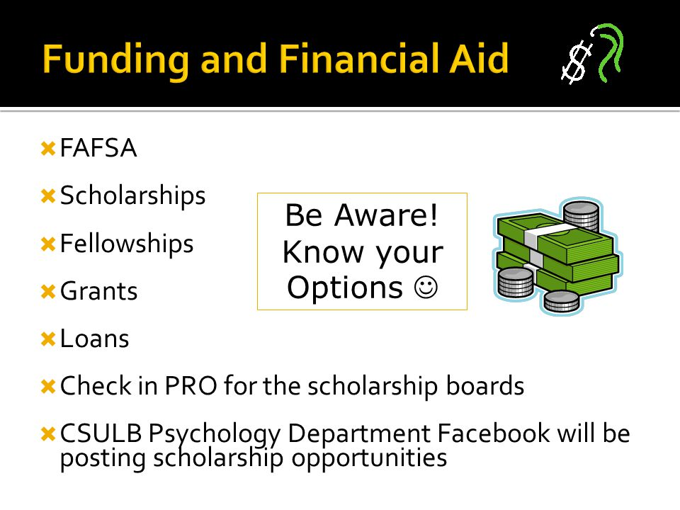  FAFSA  Scholarships  Fellowships  Grants  Loans  Check in PRO for the scholarship boards  CSULB Psychology Department Facebook will be posting scholarship opportunities Be Aware.