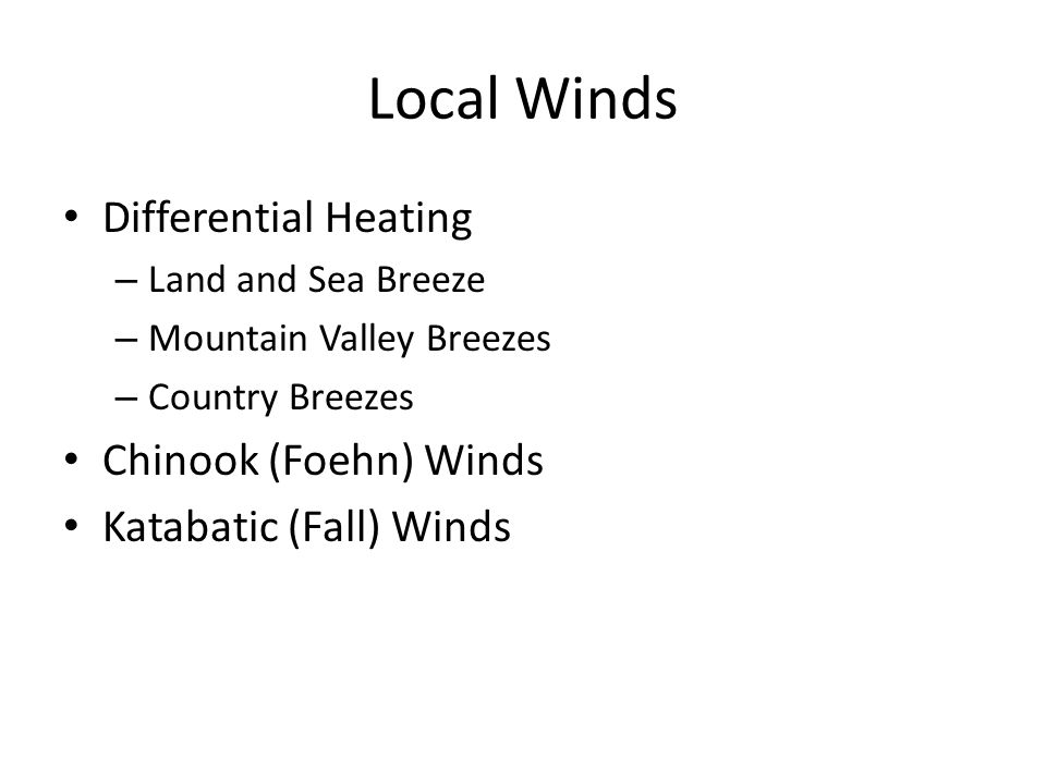 Local Winds Differential Heating – Land and Sea Breeze – Mountain Valley Breezes – Country Breezes Chinook (Foehn) Winds Katabatic (Fall) Winds