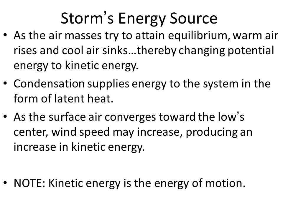 Storm ' s Energy Source As the air masses try to attain equilibrium, warm air rises and cool air sinks…thereby changing potential energy to kinetic energy.