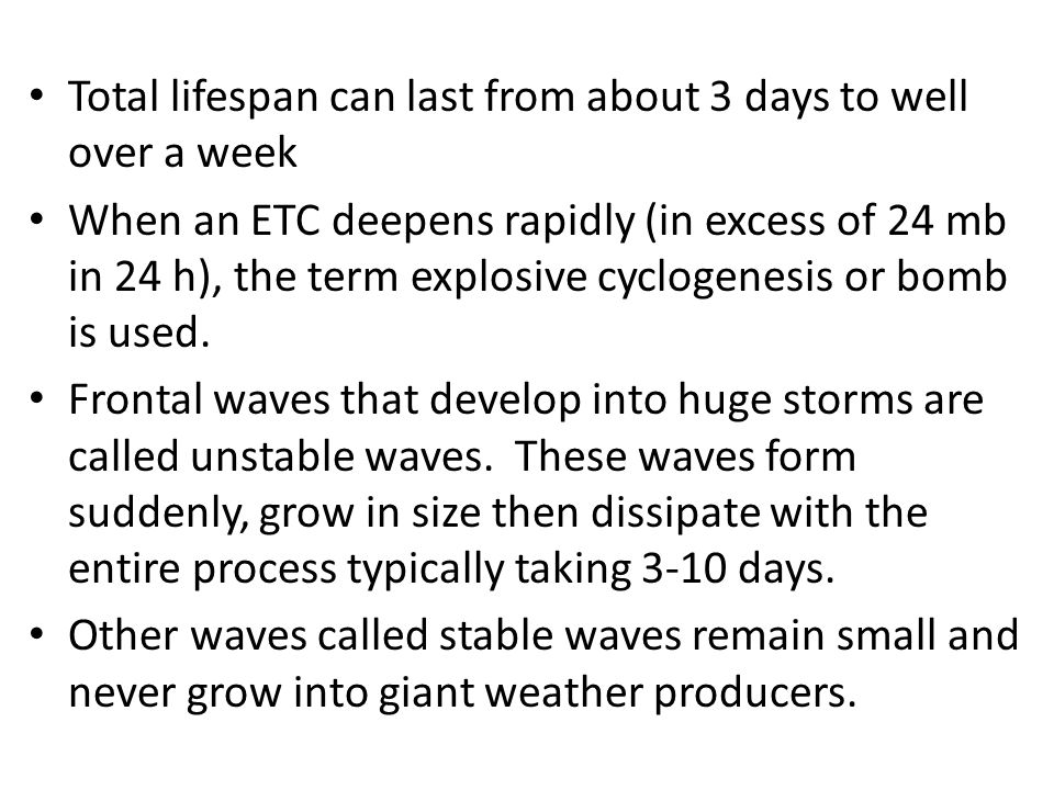 Total lifespan can last from about 3 days to well over a week When an ETC deepens rapidly (in excess of 24 mb in 24 h), the term explosive cyclogenesi