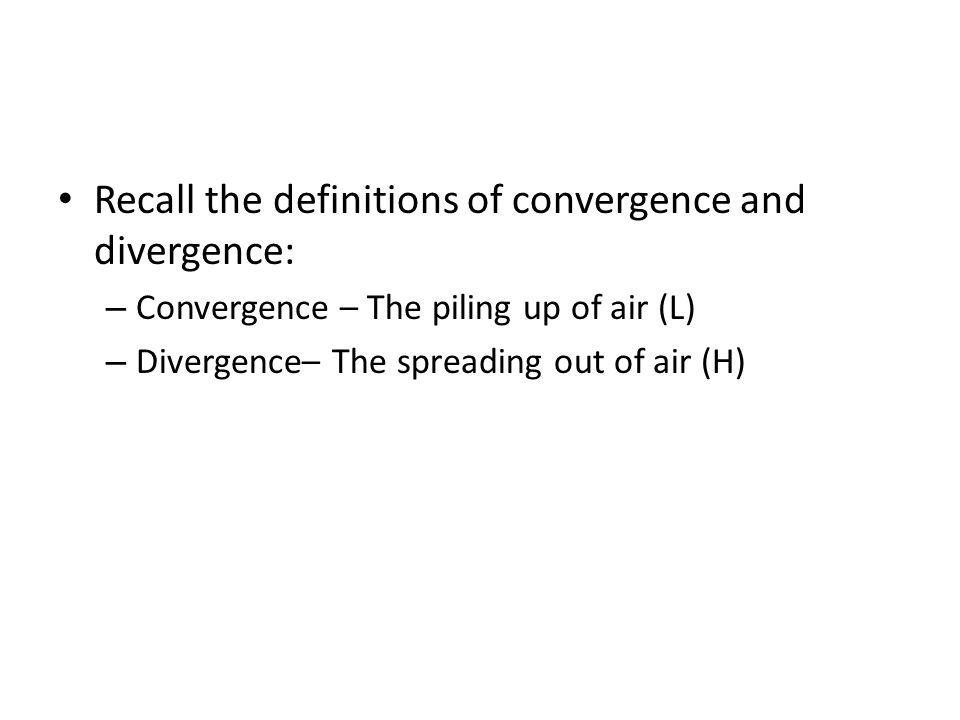 Recall the definitions of convergence and divergence: – Convergence – The piling up of air (L) – Divergence– The spreading out of air (H)