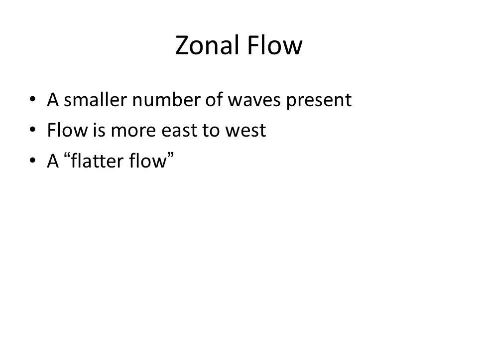 Zonal Flow A smaller number of waves present Flow is more east to west A flatter flow