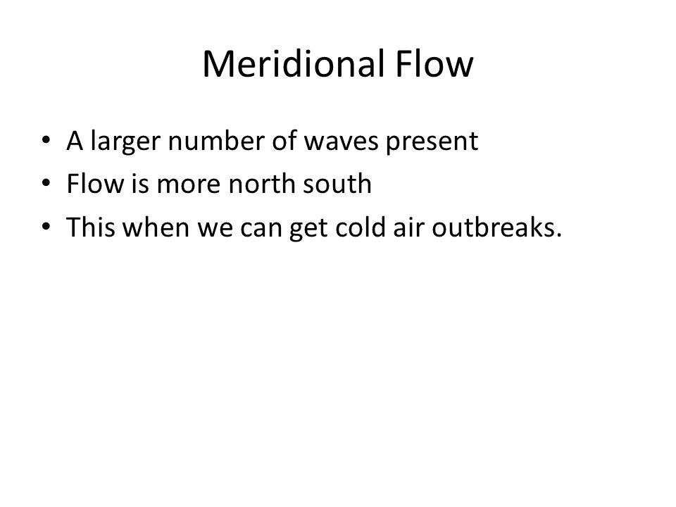 Meridional Flow A larger number of waves present Flow is more north south This when we can get cold air outbreaks.
