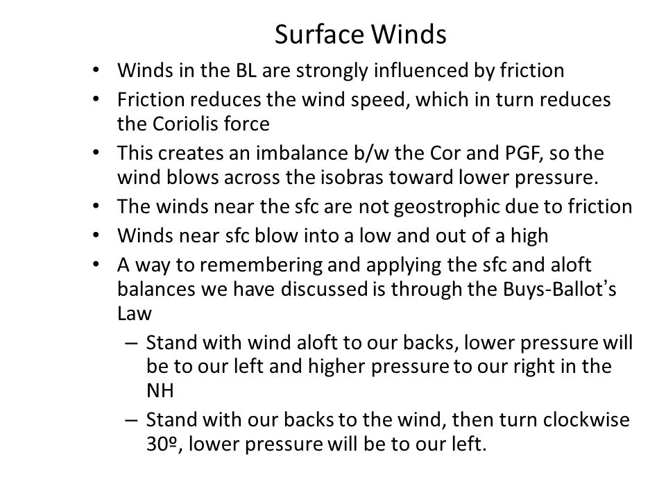 Surface Winds Winds in the BL are strongly influenced by friction Friction reduces the wind speed, which in turn reduces the Coriolis force This creates an imbalance b/w the Cor and PGF, so the wind blows across the isobras toward lower pressure.