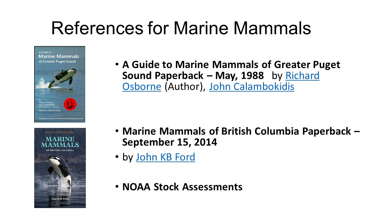 References for Marine Mammals A Guide to Marine Mammals of Greater Puget Sound Paperback – May, 1988 by Richard Osborne (Author), John CalambokidisRichard OsborneJohn Calambokidis Marine Mammals of British Columbia Paperback – September 15, 2014 by John KB FordJohn KB Ford NOAA Stock Assessments