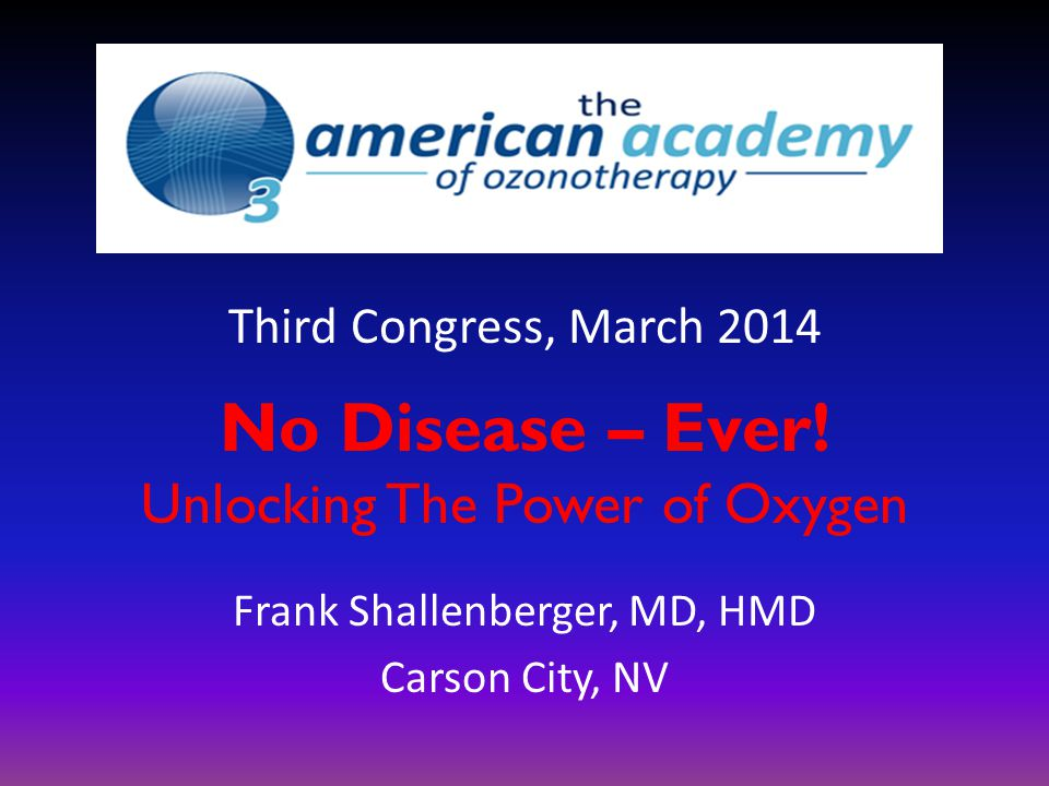 No Disease – Ever! Unlocking The Power of Oxygen Frank Shallenberger, MD, HMD Carson City, NV Third Congress, March 2014