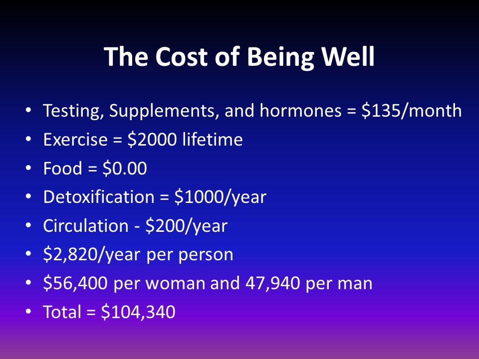 The Cost of Being Well Testing, Supplements, and hormones = $135/month Exercise = $2000 lifetime Food = $0.00 Detoxification = $1000/year Circulation