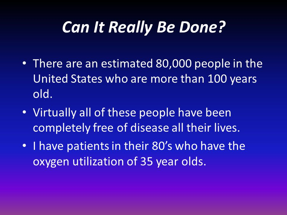 Can It Really Be Done? There are an estimated 80,000 people in the United States who are more than 100 years old. Virtually all of these people have b