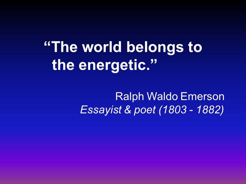 """The world belongs to the energetic."" Ralph Waldo Emerson Essayist & poet (1803 - 1882)"