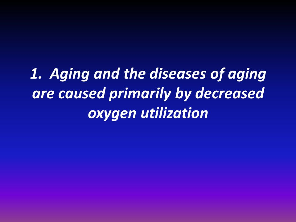 1. Aging and the diseases of aging are caused primarily by decreased oxygen utilization