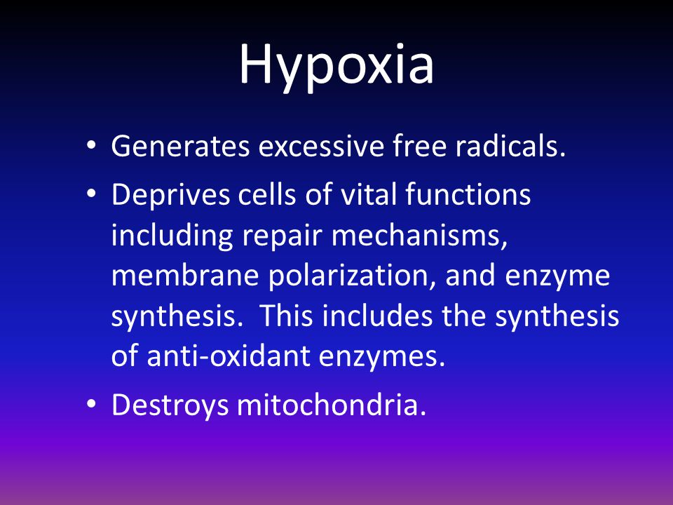 Hypoxia Generates excessive free radicals. Deprives cells of vital functions including repair mechanisms, membrane polarization, and enzyme synthesis.