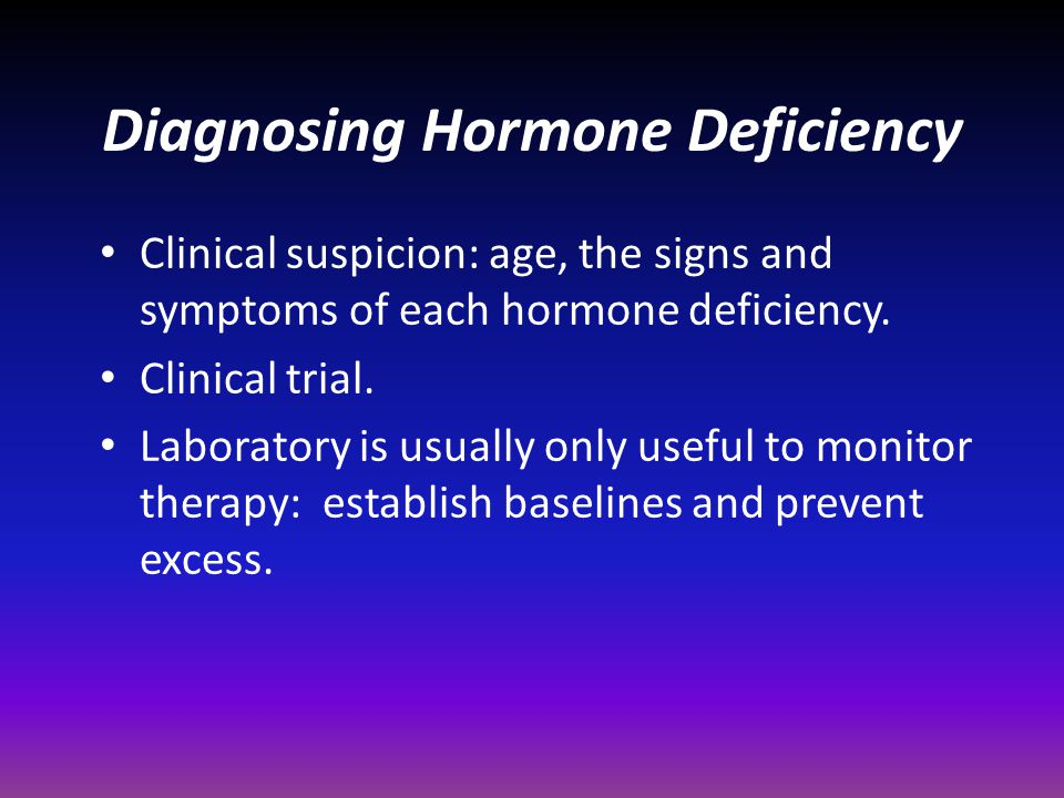 Diagnosing Hormone Deficiency Clinical suspicion: age, the signs and symptoms of each hormone deficiency. Clinical trial. Laboratory is usually only u
