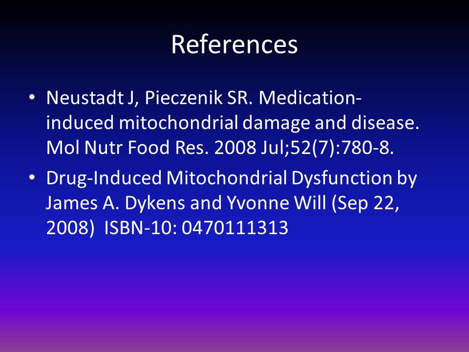 References Neustadt J, Pieczenik SR. Medication- induced mitochondrial damage and disease. Mol Nutr Food Res. 2008 Jul;52(7):780-8. Drug-Induced Mitoc
