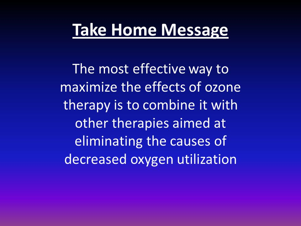 Take Home Message The most effective way to maximize the effects of ozone therapy is to combine it with other therapies aimed at eliminating the cause