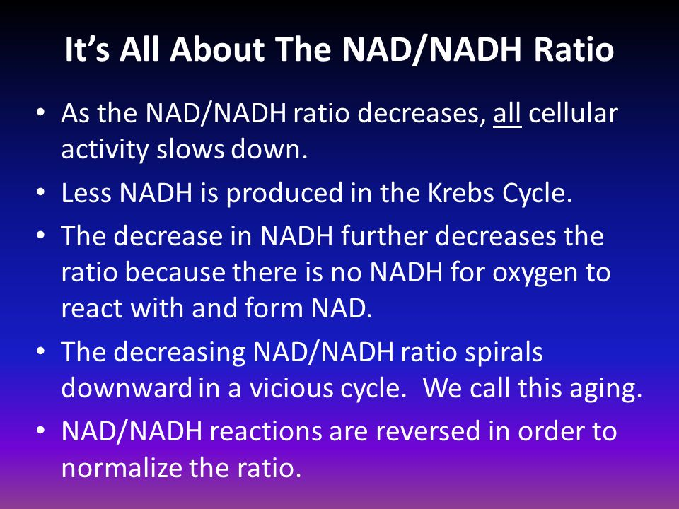 It's All About The NAD/NADH Ratio As the NAD/NADH ratio decreases, all cellular activity slows down. Less NADH is produced in the Krebs Cycle. The dec
