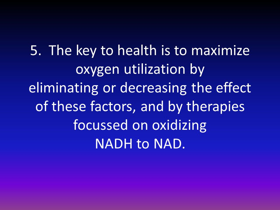 5. The key to health is to maximize oxygen utilization by eliminating or decreasing the effect of these factors, and by therapies focussed on oxidizin