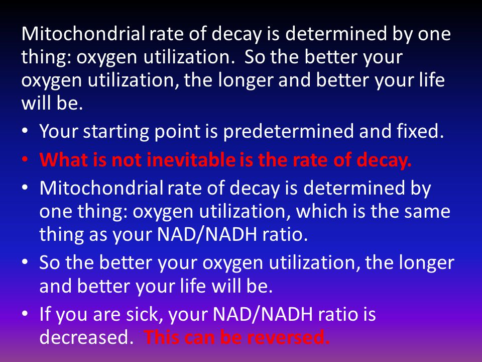 Mitochondrial rate of decay is determined by one thing: oxygen utilization. So the better your oxygen utilization, the longer and better your life wil