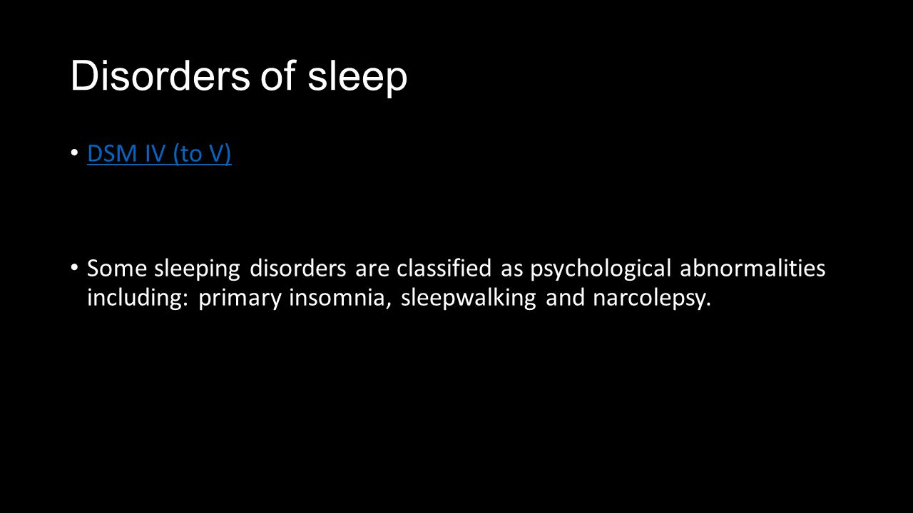 Disorders of sleep DSM IV (to V) Some sleeping disorders are classified as psychological abnormalities including: primary insomnia, sleepwalking and narcolepsy.
