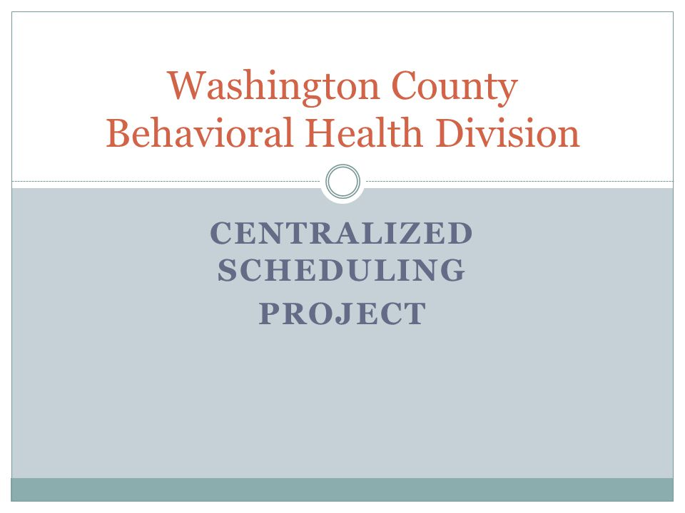 CENTRALIZED SCHEDULING PROJECT Washington County Behavioral Health Division