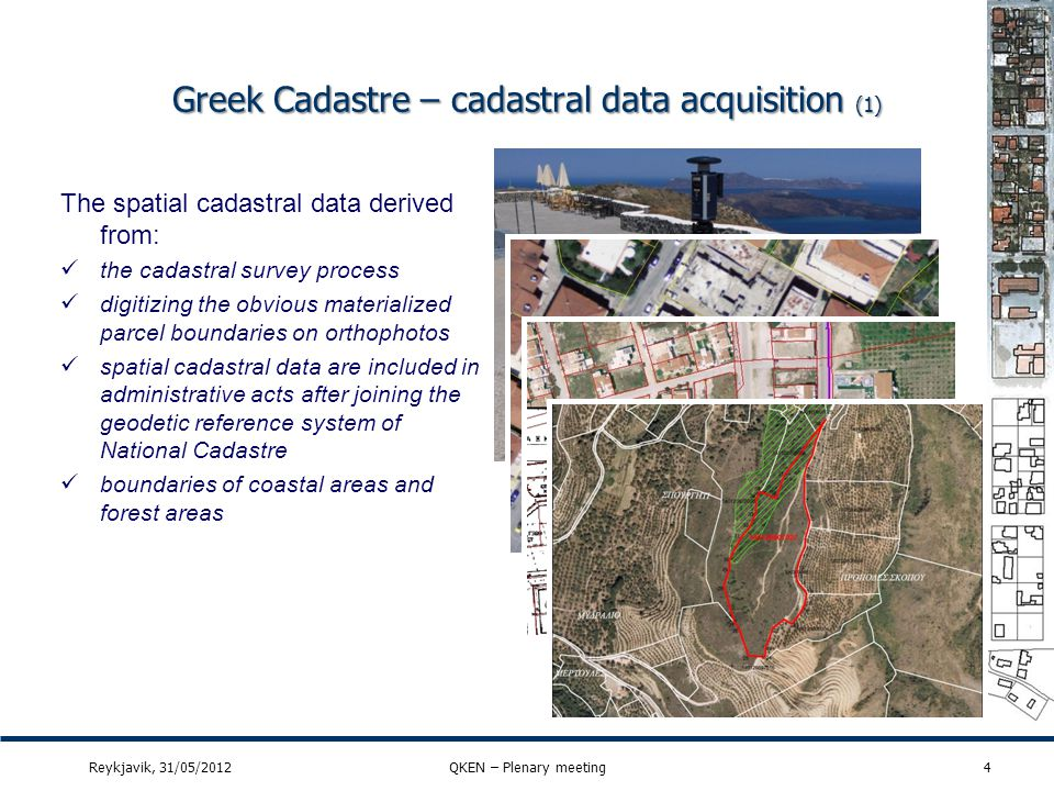 Greek Cadastre – cadastral data acquisition (2) 5 The spatial cadastral data derived from: verification of spatial data using the data collected in the collection of owners statements – topographical diagrams spatial data from property titles (area, length of parcel sides e.t.c.) participation of the owners (indicate cp boundaries) Reykjavik, 31/05/2012QKEN – Plenary meeting … location Katsouli of the territory of the Municipality of Salamis, not included in the urban development zones, shown with the upper case letters A- B-C-D-A on the topographic diagram that was drawn by the architect engineer E… M… and is attached to my November 19, 1993, contract, has an area of one hundred and eighty five and 90/100 (185.90) sq.