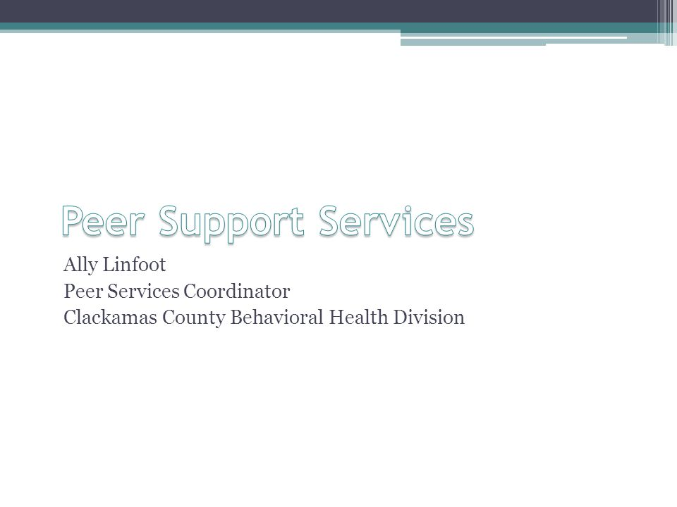Background 2009 Clackamas County Behavioral Health Redesign Recognition that peer support services as a critical component to sustained recovery for both mental health and addiction Contributes to the building of natural supports and community Creation of the Peer Services Coordinator Peer Services Coordinator ▫Develop peer services system of care ▫Foster and maintain relationships with peer service providers ▫Write an RFP for a comprehensive array of peer support services ▫Oversee peer provider contracts ▫Provide technical assistance