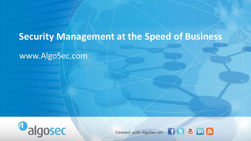 Connect with AlgoSec on: www.AlgoSec.com Security Management at the Speed of Business