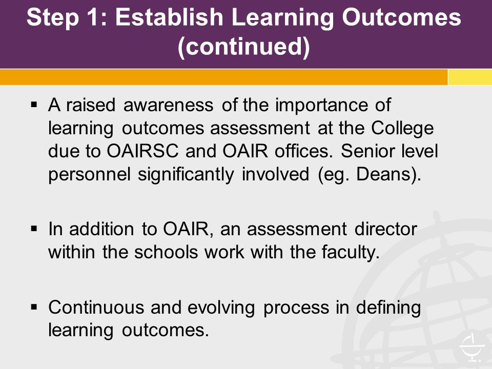 Step 1: Establish Learning Outcomes (continued)  A raised awareness of the importance of learning outcomes assessment at the College due to OAIRSC and OAIR offices.