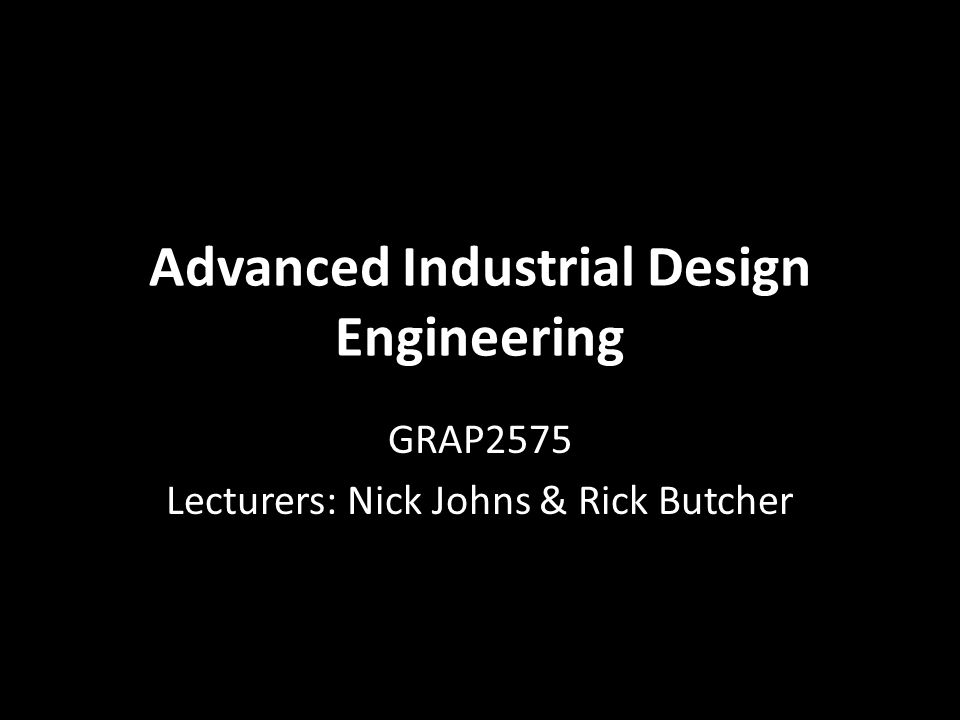 Advanced Industrial Design Engineering GRAP2575 Lecturers: Nick Johns & Rick Butcher
