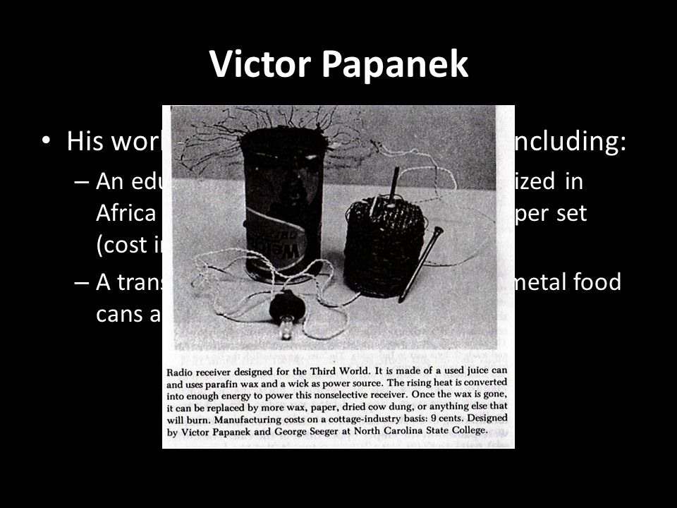 Victor Papanek His work included sustainable ideas including: – An educational TV set that could be utilized in Africa and produced in Japan for $9.00