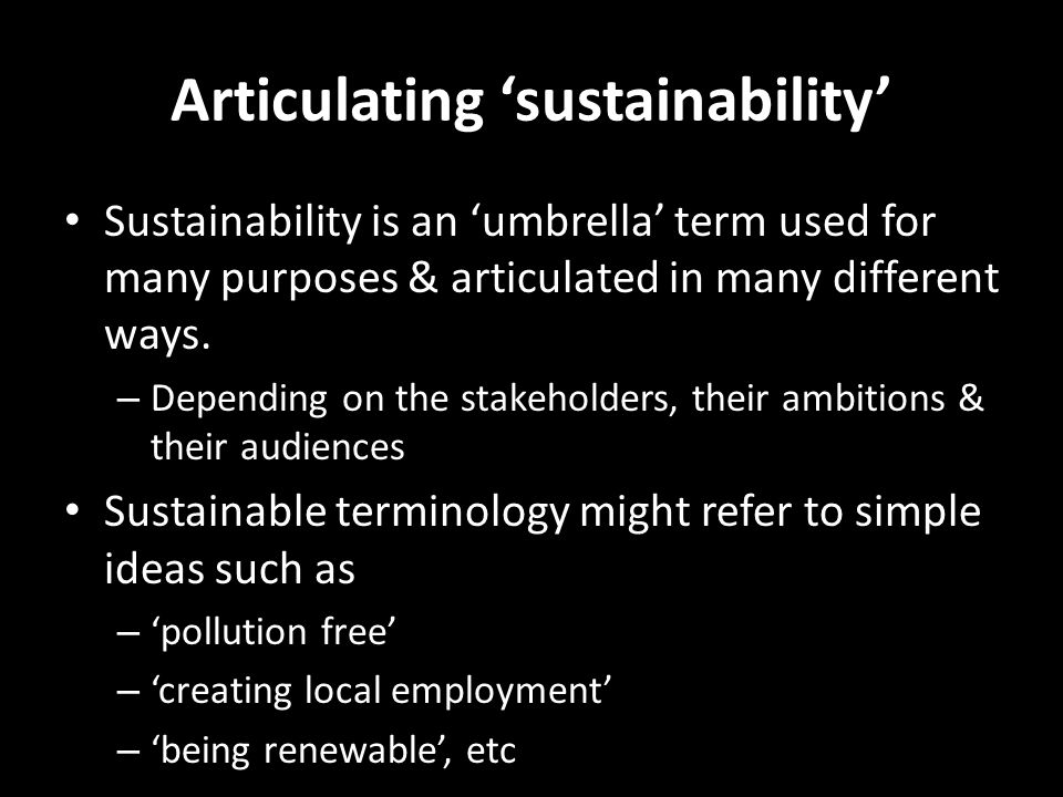 Articulating 'sustainability' Sustainability is an 'umbrella' term used for many purposes & articulated in many different ways. – Depending on the sta