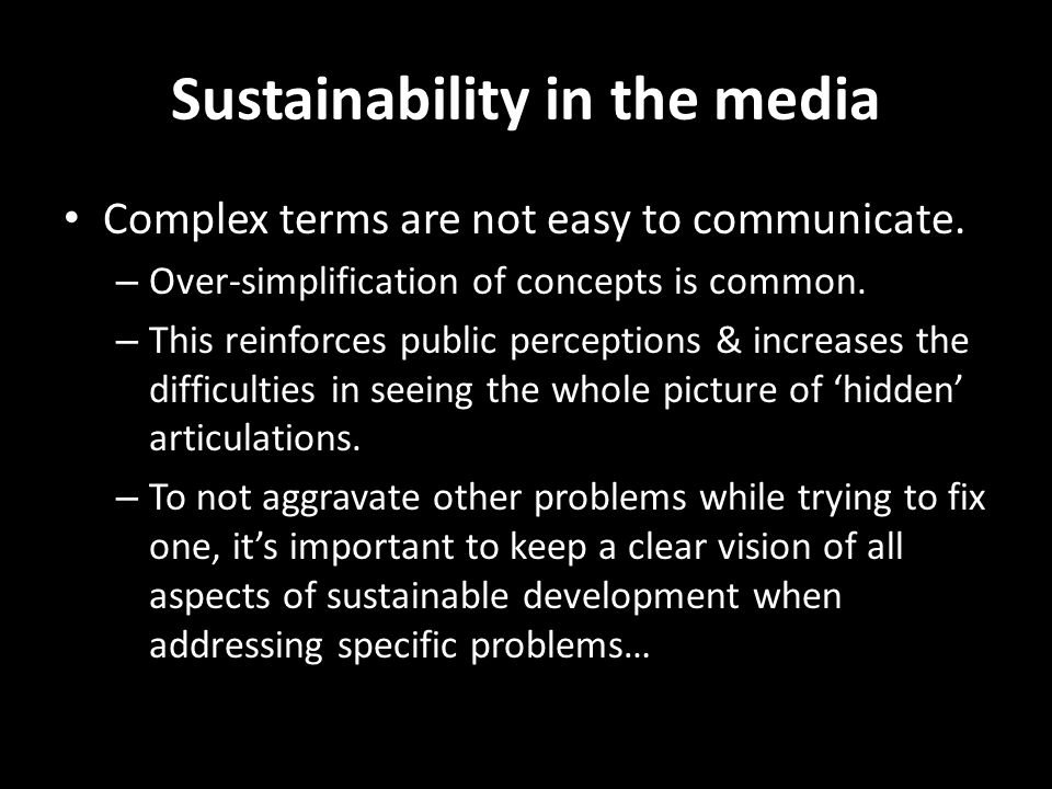 Sustainability in the media Complex terms are not easy to communicate. – Over-simplification of concepts is common. – This reinforces public perceptio