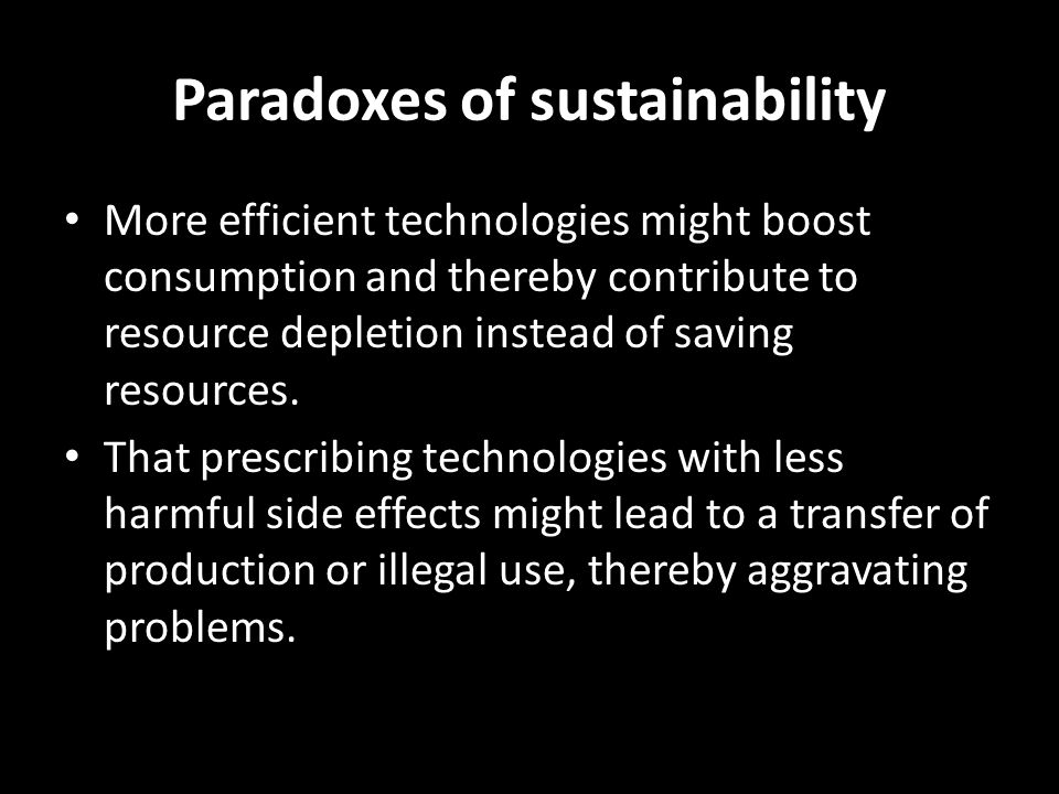 Paradoxes of sustainability More efficient technologies might boost consumption and thereby contribute to resource depletion instead of saving resourc
