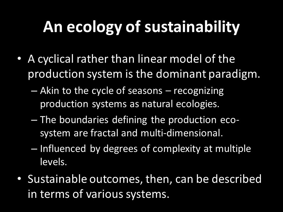 An ecology of sustainability A cyclical rather than linear model of the production system is the dominant paradigm. – Akin to the cycle of seasons – r