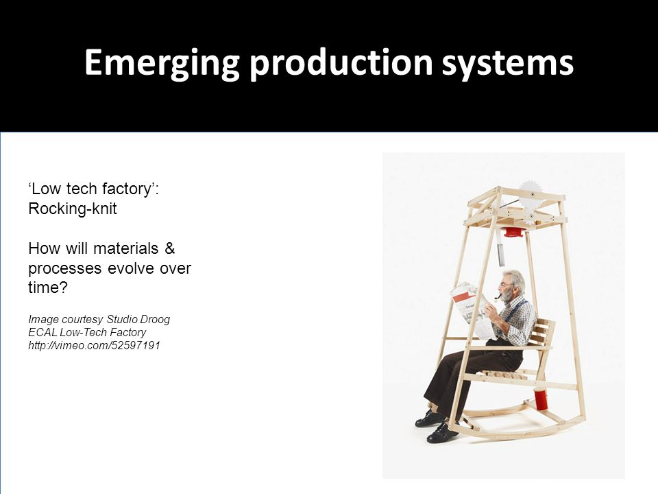Emerging production systems 'Low tech factory': Rocking-knit How will materials & processes evolve over time? Image courtesy Studio Droog ECAL Low-Tec