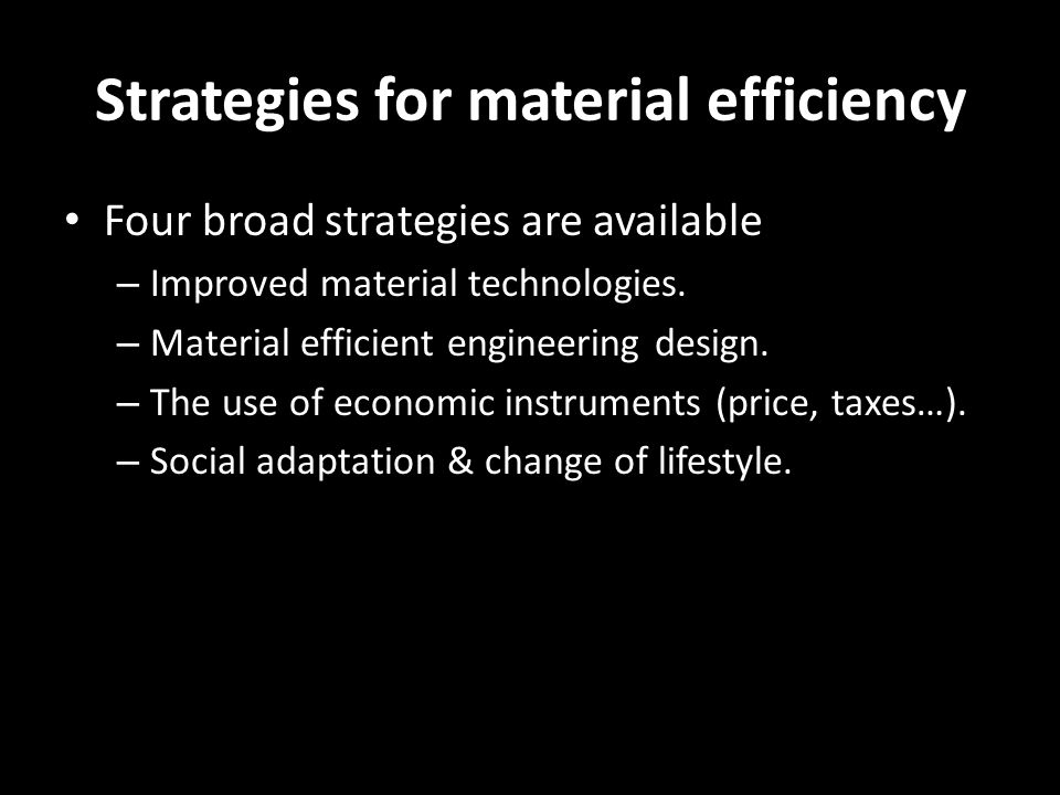 Strategies for material efficiency Four broad strategies are available – Improved material technologies. – Material efficient engineering design. – Th