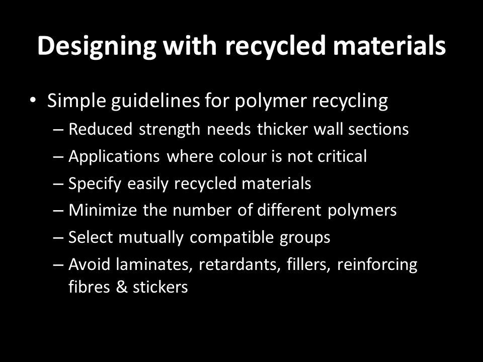 Designing with recycled materials Simple guidelines for polymer recycling – Reduced strength needs thicker wall sections – Applications where colour i