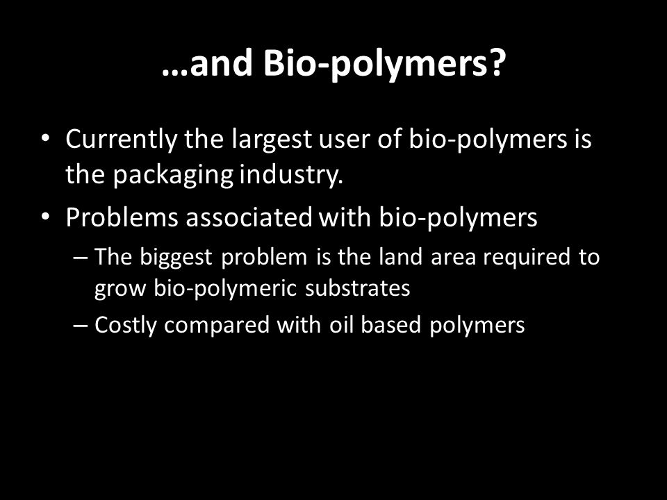 …and Bio-polymers? Currently the largest user of bio-polymers is the packaging industry. Problems associated with bio-polymers – The biggest problem i