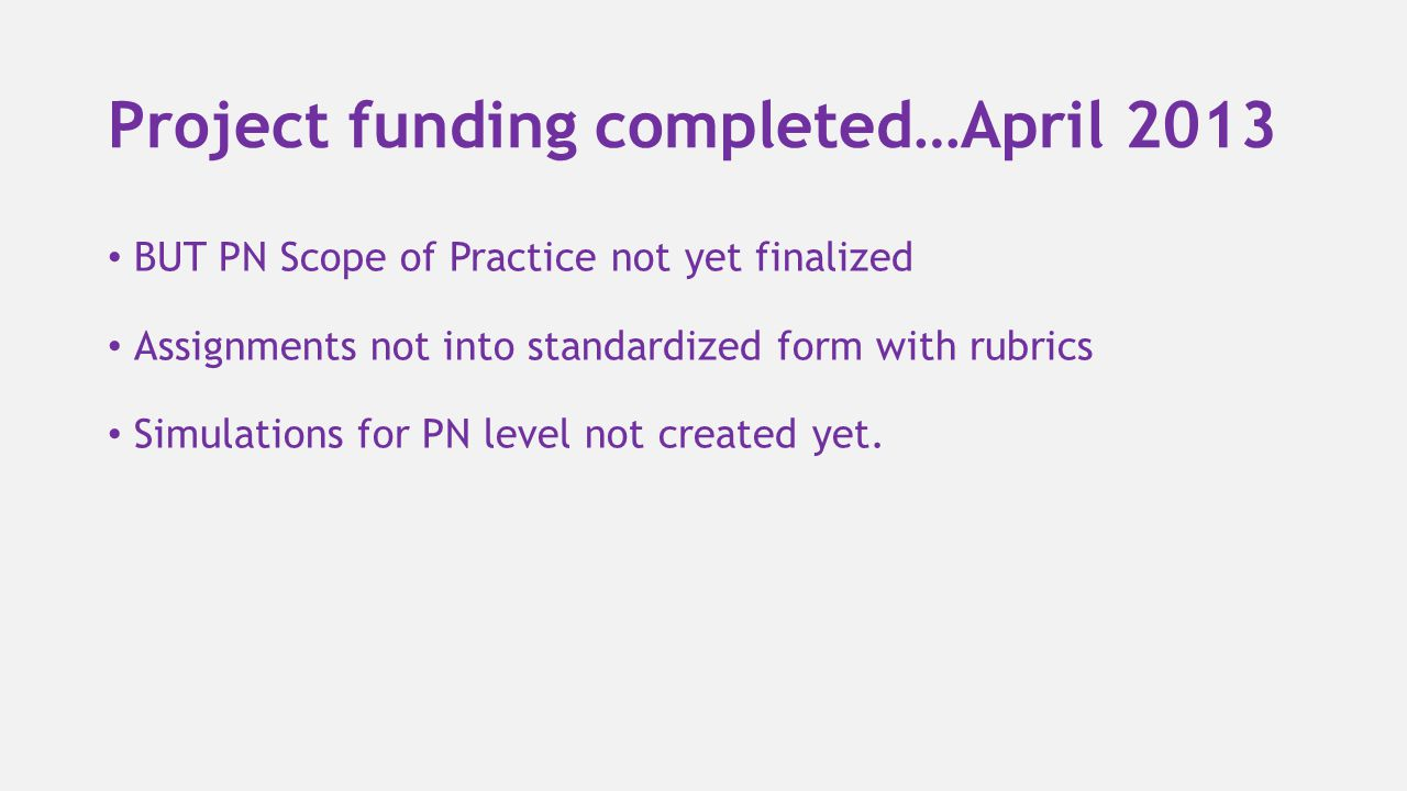 Project funding completed…April 2013 BUT PN Scope of Practice not yet finalized Assignments not into standardized form with rubrics Simulations for PN