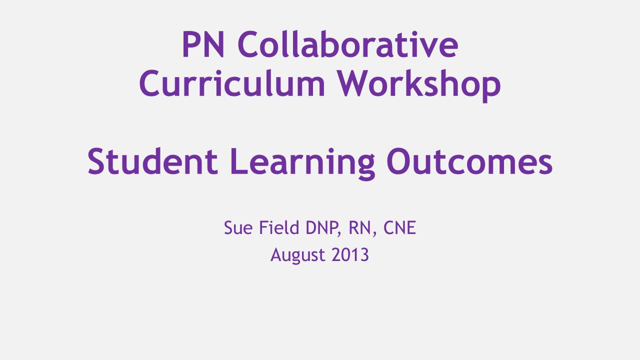 PN Collaborative Curriculum Workshop Student Learning Outcomes Sue Field DNP, RN, CNE August 2013