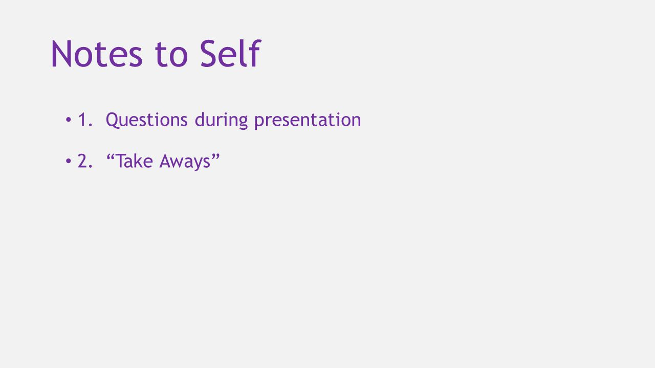 """Notes to Self 1. Questions during presentation 2. """"Take Aways"""""""
