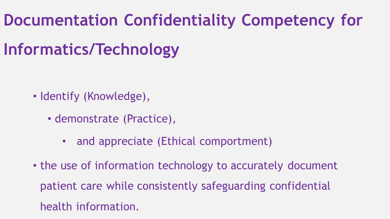 Documentation Confidentiality Competency for Informatics/Technology Identify (Knowledge), demonstrate (Practice), and appreciate (Ethical comportment)